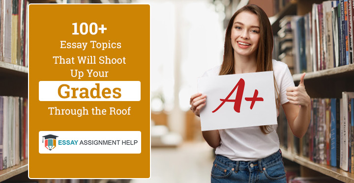 100+ Essay Topics That Will Shoot Up Your Grades Through the Roof - Essayassignmenthelp.com.au