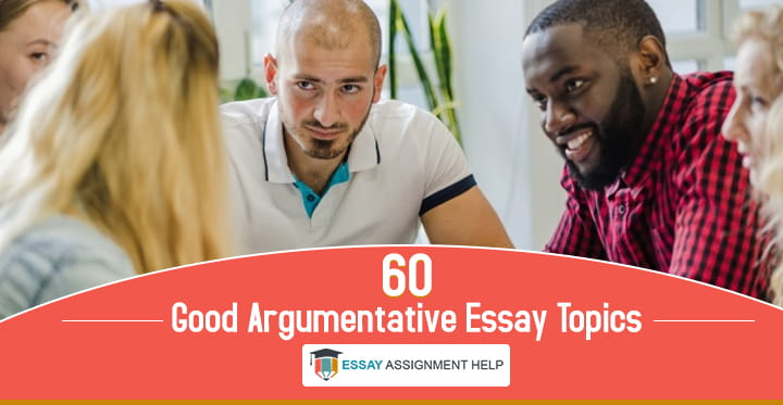 90+ Good Argumentative Essay Topics - EssayAssignmentHelp.com.au